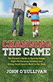 Cover: changing the game: the parent's guide to raising happy, high performing athletes, and giving youth sports back to our kids