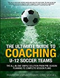 Cover: the ultimate guide to coaching u-12 soccer teams: the all-in-one simple solution from pre-season planning to complete session pl